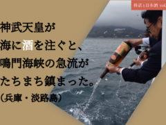 神武天皇が海に酒を注ぐと、鳴門海峡の急流がたちまち鎮まった。(兵庫・淡路島)