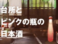 台所とピンクの瓶の日本酒ーチリンと音だけが響くお義母さんとの乾杯ー