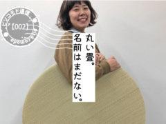 【No.002】丸い畳。名前はまだない。