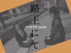 ゲリラゴザ vol.02 ー路上にてー